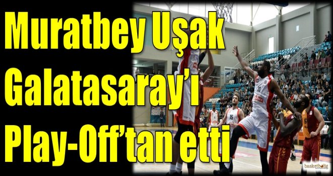 Muratbey Uşak, Galatasaray'ı Play-Off'tan etti